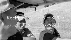 「ゴルフの円」 vol.4 Kochi黒潮カントリークラブ 弘井太郎プロ/八木敦士プロ